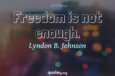 Photo Quote of Freedom is not enough.