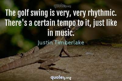 Photo Quote of The golf swing is very, very rhythmic. There's a certain tempo to it, just like in music.