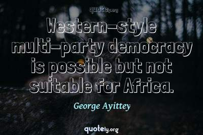 Photo Quote of Western-style multi-party democracy is possible but not suitable for Africa.