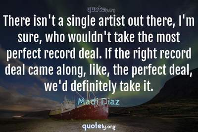 Photo Quote of There isn't a single artist out there, I'm sure, who wouldn't take the most perfect record deal. If the right record deal came along, like, the perfect deal, we'd definitely take it.