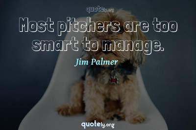 Photo Quote of Most pitchers are too smart to manage.