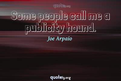 Photo Quote of Some people call me a publicity hound.