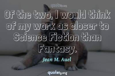 Photo Quote of Of the two, I would think of my work as closer to Science Fiction than Fantasy.
