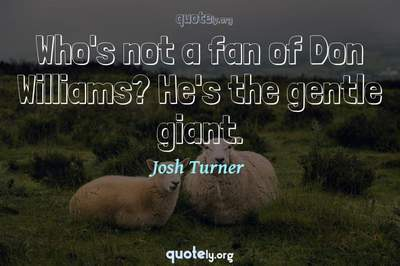 Photo Quote of Who's not a fan of Don Williams? He's the gentle giant.