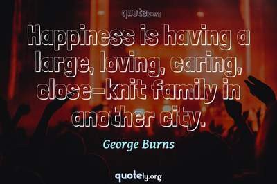Photo Quote of Happiness is having a large, loving, caring, close-knit family in another city.