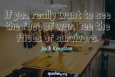 Photo Quote of If you really want to see the face of war, see the faces of survivors.