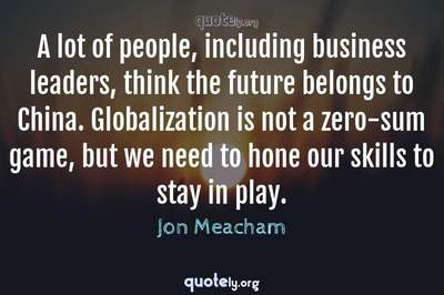 Photo Quote of A lot of people, including business leaders, think the future belongs to China. Globalization is not a zero-sum game, but we need to hone our skills to stay in play.