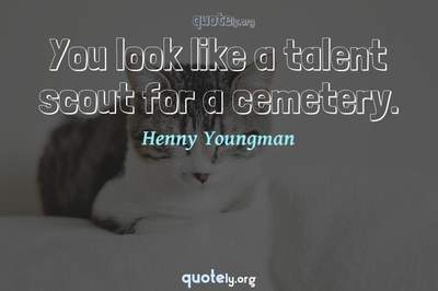 Photo Quote of You look like a talent scout for a cemetery.