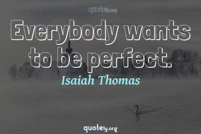 Photo Quote of Everybody wants to be perfect.