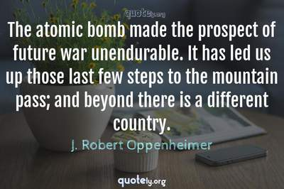 Photo Quote of The atomic bomb made the prospect of future war unendurable. It has led us up those last few steps to the mountain pass; and beyond there is a different country.