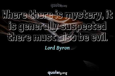 Photo Quote of Where there is mystery, it is generally suspected there must also be evil.