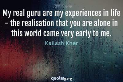 Photo Quote of My real guru are my experiences in life - the realisation that you are alone in this world came very early to me.