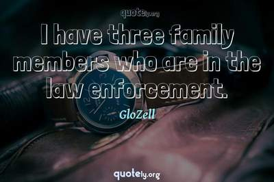 Photo Quote of I have three family members who are in the law enforcement.