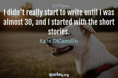 Photo Quote of I didn't really start to write until I was almost 30, and I started with the short stories.