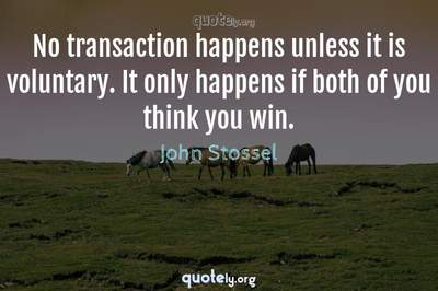 Photo Quote of No transaction happens unless it is voluntary. It only happens if both of you think you win.