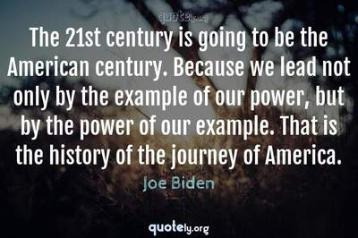 Photo Quote of The 21st century is going to be the American century. Because we lead not only by the example of our power, but by the power of our example. That is the history of the journey of America.