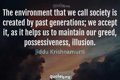 Photo Quote of The environment that we call society is created by past generations; we accept it, as it helps us to maintain our greed, possessiveness, illusion.