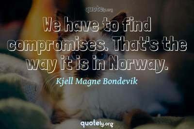 Photo Quote of We have to find compromises. That's the way it is in Norway.