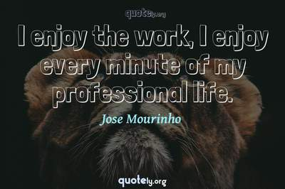 Photo Quote of I enjoy the work, I enjoy every minute of my professional life.