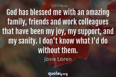 Photo Quote of God has blessed me with an amazing family, friends and work colleagues that have been my joy, my support, and my sanity. I don't know what I'd do without them.
