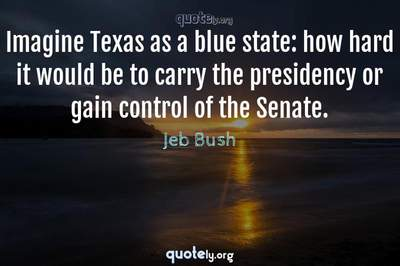 Photo Quote of Imagine Texas as a blue state: how hard it would be to carry the presidency or gain control of the Senate.