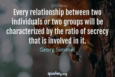 Photo Quote of Every relationship between two individuals or two groups will be characterized by the ratio of secrecy that is involved in it.