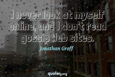 Photo Quote of I never look at myself online, and I don't read gossip Web sites.