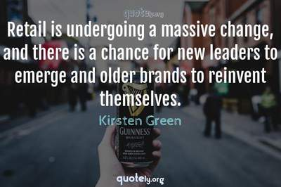 Photo Quote of Retail is undergoing a massive change, and there is a chance for new leaders to emerge and older brands to reinvent themselves.