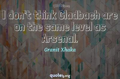 Photo Quote of I don't think Gladbach are on the same level as Arsenal.
