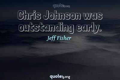 Photo Quote of Chris Johnson was outstanding early.