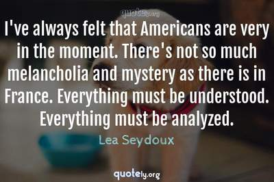 Photo Quote of I've always felt that Americans are very in the moment. There's not so much melancholia and mystery as there is in France. Everything must be understood. Everything must be analyzed.