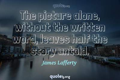 Photo Quote of The picture alone, without the written word, leaves half the story untold.