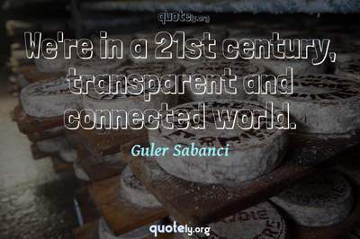 Photo Quote of We're in a 21st century, transparent and connected world.