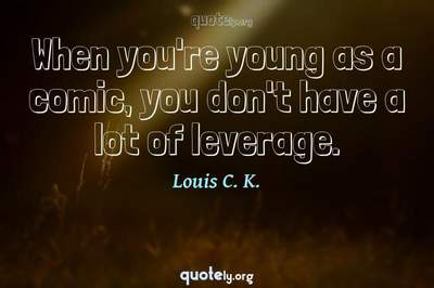 Photo Quote of When you're young as a comic, you don't have a lot of leverage.