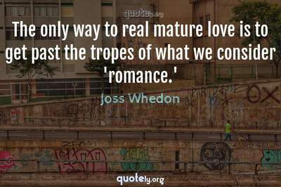Photo Quote of The only way to real mature love is to get past the tropes of what we consider 'romance.'