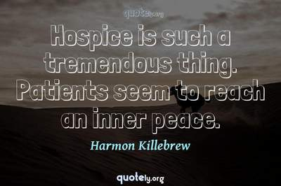 Photo Quote of Hospice is such a tremendous thing. Patients seem to reach an inner peace.