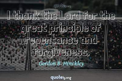 Photo Quote of I thank the Lord for the great principle of repentance and forgiveness.
