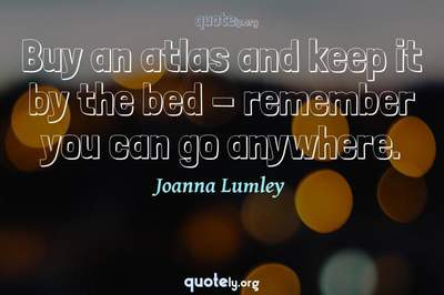 Photo Quote of Buy an atlas and keep it by the bed - remember you can go anywhere.
