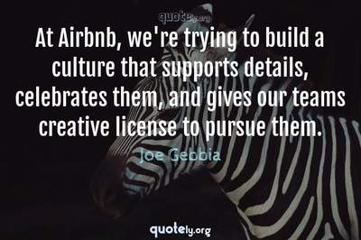 Photo Quote of At Airbnb, we're trying to build a culture that supports details, celebrates them, and gives our teams creative license to pursue them.