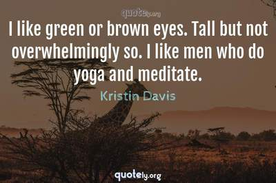 Photo Quote of I like green or brown eyes. Tall but not overwhelmingly so. I like men who do yoga and meditate.