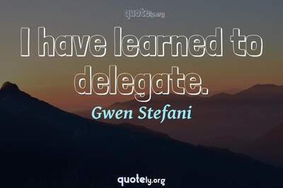 Photo Quote of I have learned to delegate.
