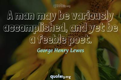 Photo Quote of A man may be variously accomplished, and yet be a feeble poet.