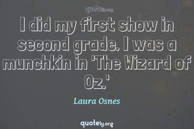 Photo Quote of I did my first show in second grade. I was a munchkin in 'The Wizard of Oz.'