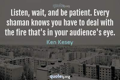 Photo Quote of Listen, wait, and be patient. Every shaman knows you have to deal with the fire that's in your audience's eye.