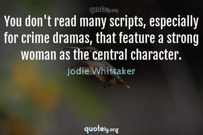 Photo Quote of You don't read many scripts, especially for crime dramas, that feature a strong woman as the central character.
