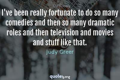 Photo Quote of I've been really fortunate to do so many comedies and then so many dramatic roles and then television and movies and stuff like that.