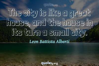 Photo Quote of The city is like a great house, and the house in its turn a small city.