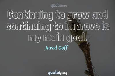 Photo Quote of Continuing to grow and continuing to improve is my main goal.