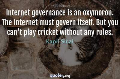 Photo Quote of Internet governance is an oxymoron. The Internet must govern itself. But you can't play cricket without any rules.