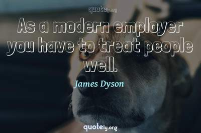 Photo Quote of As a modern employer you have to treat people well.